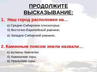 ПРОДОЛЖИТЕ ВЫСКАЗЫВАНИЕ: Наш город расположен на… а) Средне-Сибирском плоскогорь