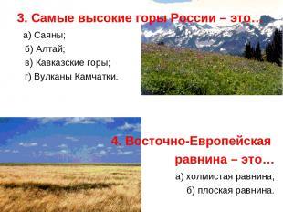3. Самые высокие горы России – это… а) Саяны; б) Алтай; в) Кавказские горы; г) В