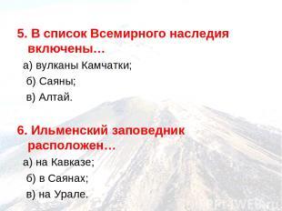 5. В список Всемирного наследия включены… а) вулканы Камчатки; б) Саяны; в) Алта