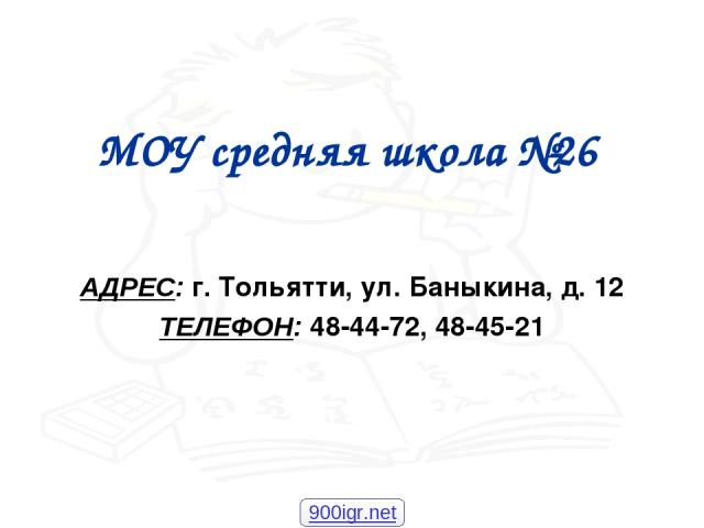 МОУ средняя школа №26 АДРЕС: г. Тольятти, ул. Баныкина, д. 12 ТЕЛЕФОН: 48-44-72, 48-45-21 900igr.net