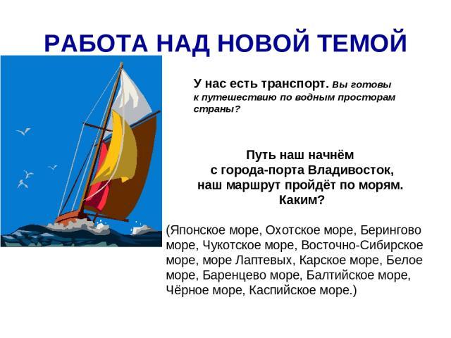 РАБОТА НАД НОВОЙ ТЕМОЙ У нас есть транспорт. Вы готовы к путешествию по водным просторам страны? Путь наш начнём с города-порта Владивосток, наш маршрут пройдёт по морям. Каким? (Японское море, Охотское море, Берингово море, Чукотское море, Восточно…