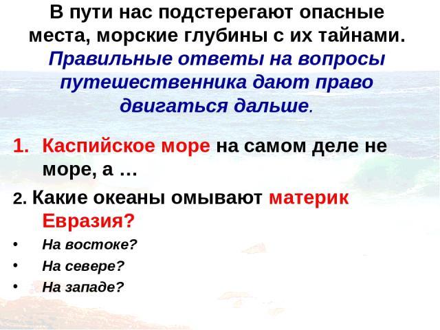 В пути нас подстерегают опасные места, морские глубины с их тайнами. Правильные ответы на вопросы путешественника дают право двигаться дальше. Каспийское море на самом деле не море, а … 2. Какие океаны омывают материк Евразия? На востоке? На севере?…