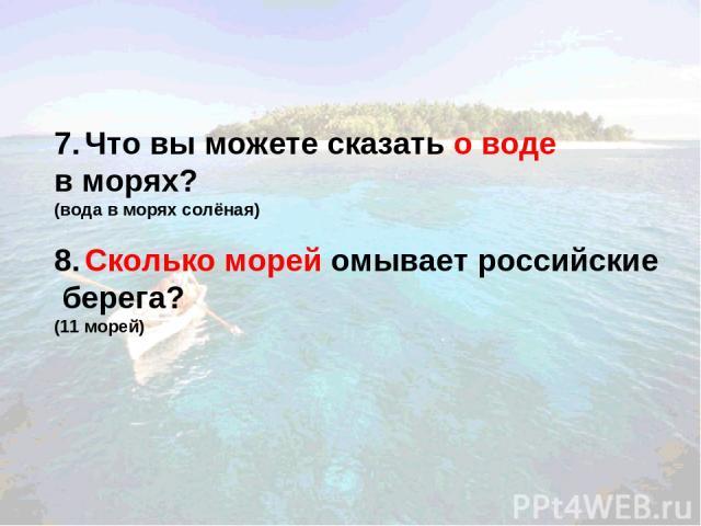 7. Что вы можете сказать о воде в морях? (вода в морях солёная) 8. Сколько морей омывает российские берега? (11 морей)