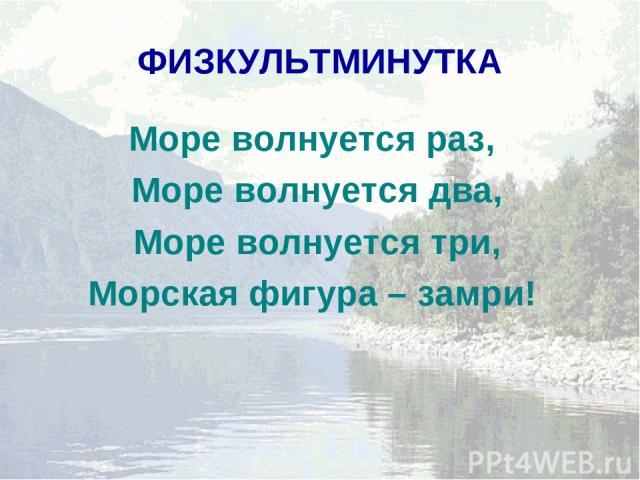 ФИЗКУЛЬТМИНУТКА Море волнуется раз, Море волнуется два, Море волнуется три, Морская фигура – замри!