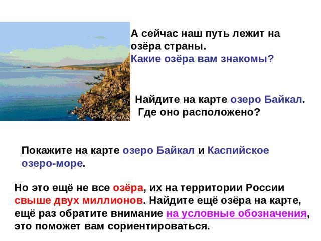 А сейчас наш путь лежит на озёра страны. Какие озёра вам знакомы? Найдите на карте озеро Байкал. Где оно расположено? Покажите на карте озеро Байкал и Каспийское озеро-море. Но это ещё не все озёра, их на территории России свыше двух миллионов. Найд…