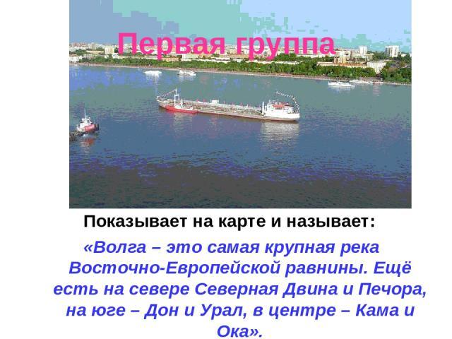 Первая группа Показывает на карте и называет: «Волга – это самая крупная река Восточно-Европейской равнины. Ещё есть на севере Северная Двина и Печора, на юге – Дон и Урал, в центре – Кама и Ока».