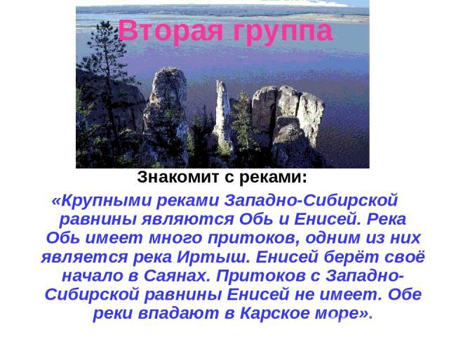 Вторая группа Знакомит с реками: «Крупными реками Западно-Сибирской равнины являются Обь и Енисей. Река Обь имеет много притоков, одним из них является река Иртыш. Енисей берёт своё начало в Саянах. Притоков с Западно-Сибирской равнины Енисей не име…