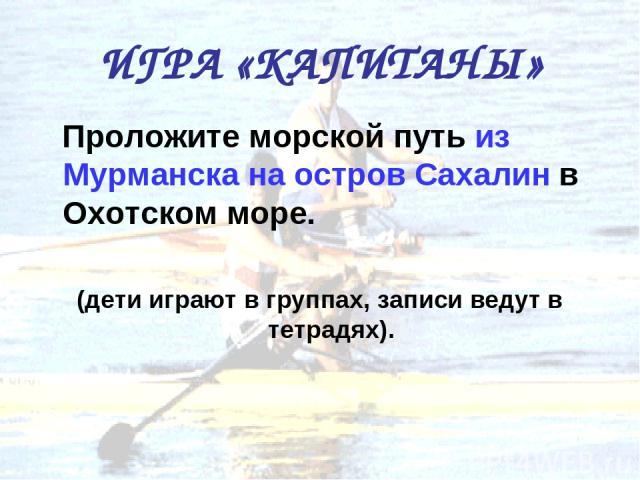 ИГРА «КАПИТАНЫ» Проложите морской путь из Мурманска на остров Сахалин в Охотском море. (дети играют в группах, записи ведут в тетрадях).