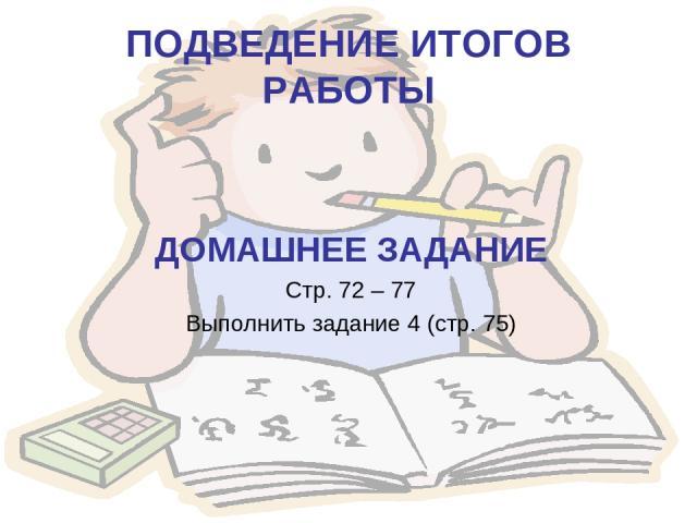 ПОДВЕДЕНИЕ ИТОГОВ РАБОТЫ ДОМАШНЕЕ ЗАДАНИЕ Стр. 72 – 77 Выполнить задание 4 (стр. 75)