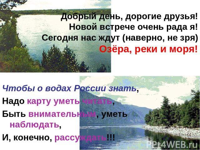 Добрый день, дорогие друзья! Новой встрече очень рада я! Сегодня нас ждут (наверно, не зря) Озёра, реки и моря! Чтобы о водах России знать, Надо карту уметь читать, Быть внимательным, уметь наблюдать, И, конечно, рассуждать!!!