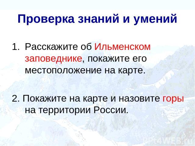 Проверка знаний и умений Расскажите об Ильменском заповеднике, покажите его местоположение на карте. 2. Покажите на карте и назовите горы на территории России.