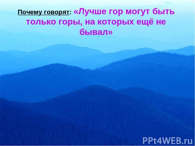 Почему говорят: «Лучше гор могут быть только горы, на которых ещё не бывал»
