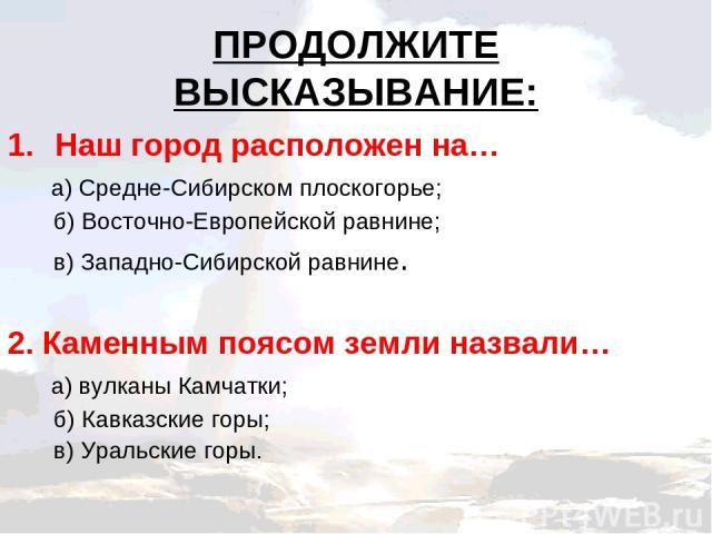 ПРОДОЛЖИТЕ ВЫСКАЗЫВАНИЕ: Наш город расположен на… а) Средне-Сибирском плоскогорье; б) Восточно-Европейской равнине; в) Западно-Сибирской равнине. 2. Каменным поясом земли назвали… а) вулканы Камчатки; б) Кавказские горы; в) Уральские горы.