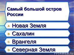 Самый большой остров России A Новая Земля B Сахалин C Врангеля D Северная Земля