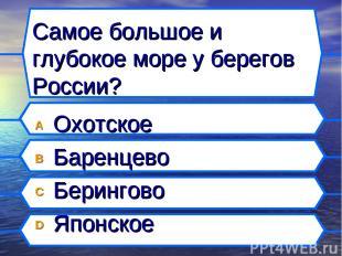 Самое большое и глубокое море у берегов России? A Охотское B Баренцево C Беринго
