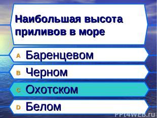 Наибольшая высота приливов в море A Баренцевом B Черном C Охотском D Белом