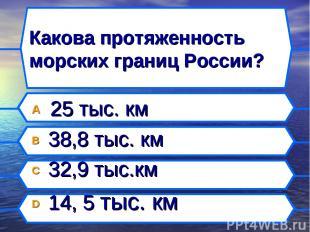 Какова протяженность морских границ России? A 25 тыс. км B 38,8 тыс. км C 32,9 т