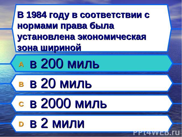 В 1984 году в соответствии с нормами права была установлена экономическая зона шириной A в 200 миль B в 20 миль C в 2000 миль D в 2 мили