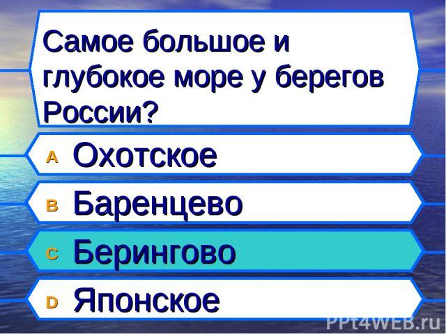 Самое большое и глубокое море у берегов России? A Охотское B Баренцево C Берингово D Японское