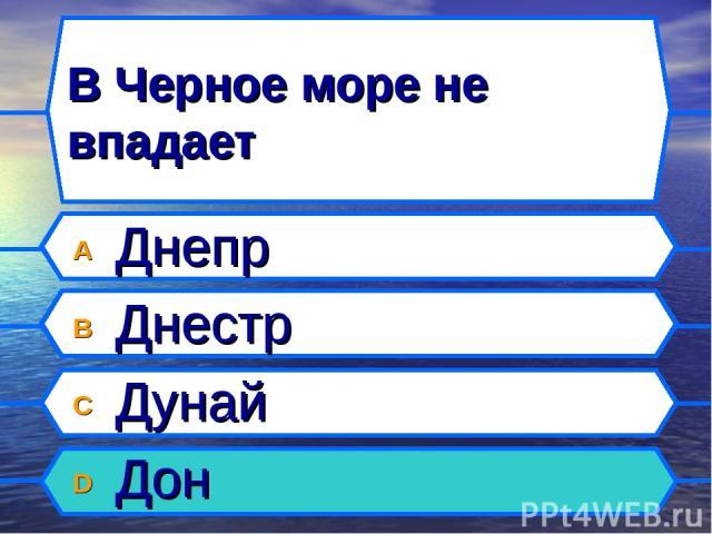 В Черное море не впадает A Днепр B Днестр C Дунай D Дон