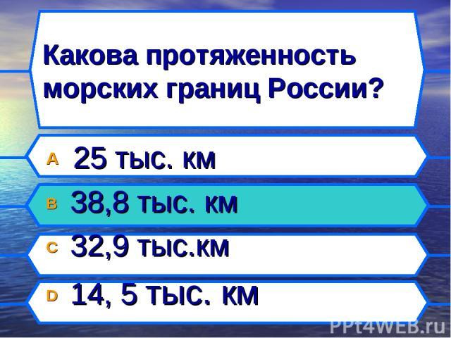 Какова протяженность морских границ России? A 25 тыс. км B 38,8 тыс. км C 32,9 тыс.км D 14, 5 тыс. км