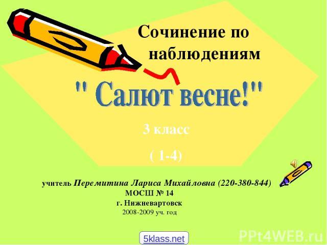 Сочинение по наблюдениям учитель Перемитина Лариса Михайловна (220-380-844) МОСШ № 14 г. Нижневартовск 2008-2009 уч. год 3 класс ( 1-4) 5klass.net