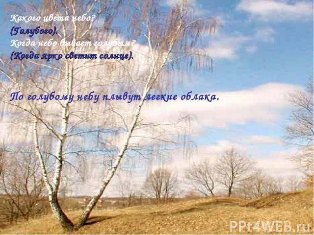 Какого цвета небо? (Голубого). Когда небо бывает голубым? (Когда ярко светит солнце). По голубому небу плывут легкие облака..