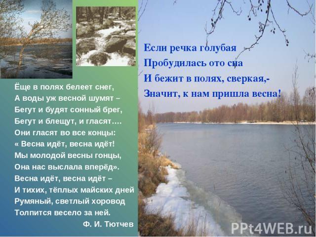 Если речка голубая Пробудилась ото сна И бежит в полях, сверкая,- Значит, к нам пришла весна! Ёще в полях белеет снег, А воды уж весной шумят – Бегут и будят сонный брег, Бегут и блещут, и гласят…. Они гласят во все концы: « Весна идёт, весна идёт! …