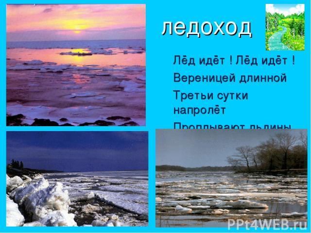 ледоход Лёд идёт ! Лёд идёт ! Вереницей длинной Третьи сутки напролёт Проплывают льдины.