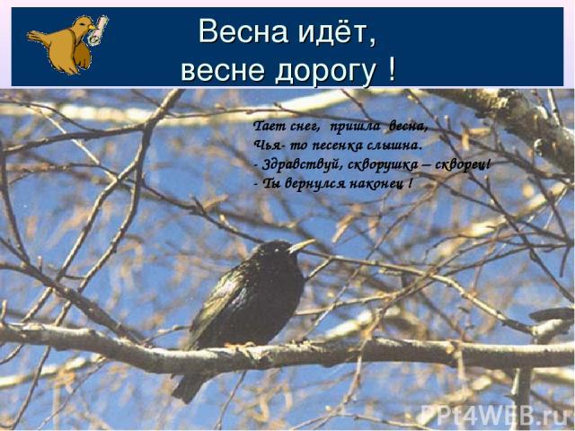 Весна идёт, весне дорогу ! Тает снег, пришла весна, Чья- то песенка слышна. - Здравствуй, скворушка – скворец! - Ты вернулся наконец !
