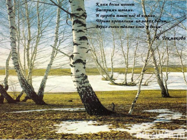 К нам весна шагает Быстрыми шагами. И сугробы тают под её ногами. Чёрные проталины на полях видны, Верно очень тёплые ноги у весны. И. Токмакова