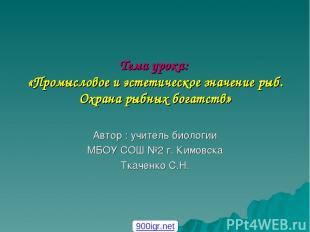 Тема урока: «Промысловое и эстетическое значение рыб. Охрана рыбных богатств» Ав