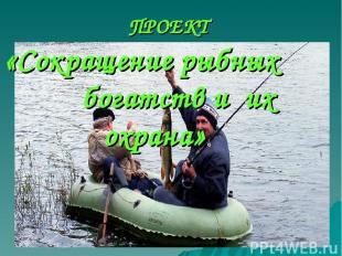 ПРОЕКТ «Сокращение рыбных богатств и их охрана»