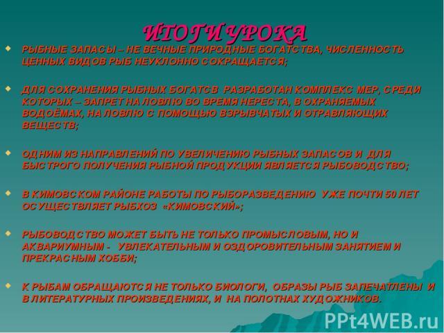 ИТОГИ УРОКА РЫБНЫЕ ЗАПАСЫ – НЕ ВЕЧНЫЕ ПРИРОДНЫЕ БОГАТСТВА, ЧИСЛЕННОСТЬ ЦЕННЫХ ВИДОВ РЫБ НЕУКЛОННО СОКРАЩАЕТСЯ; ДЛЯ СОХРАНЕНИЯ РЫБНЫХ БОГАТСВ РАЗРАБОТАН КОМПЛЕКС МЕР, СРЕДИ КОТОРЫХ – ЗАПРЕТ НА ЛОВЛЮ ВО ВРЕМЯ НЕРЕСТА, В ОХРАНЯЕМЫХ ВОДОЁМАХ, НА ЛОВЛЮ С…