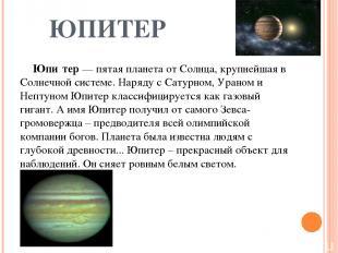 ЮПИТЕР Юпи тер — пятая планета от Солнца, крупнейшая в Солнечной системе. Наряду