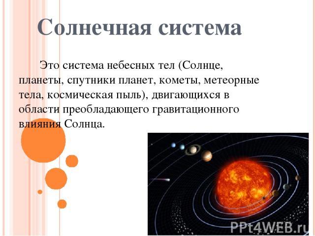 Солнечная система Это система небесных тел (Солнце, планеты, спутники планет, кометы, метеорные тела, космическая пыль), двигающихся в области преобладающего гравитационного влияния Солнца.