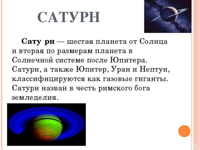 САТУРН Сату рн — шестая планета от Солнца и вторая по размерам планета в Солнечной системе после Юпитера. Сатурн, а также Юпитер, Уран и Нептун, классифицируются как газовые гиганты. Сатурн назван в честь римского бога земледелия.
