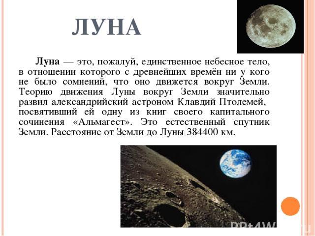 ЛУНА Луна — это, пожалуй, единственное небесное тело, в отношении которого с древнейших времён ни у кого не было сомнений, что оно движется вокруг Земли. Теорию движения Луны вокруг Земли значительно развил александрийский астроном Клавдий Птолемей,…