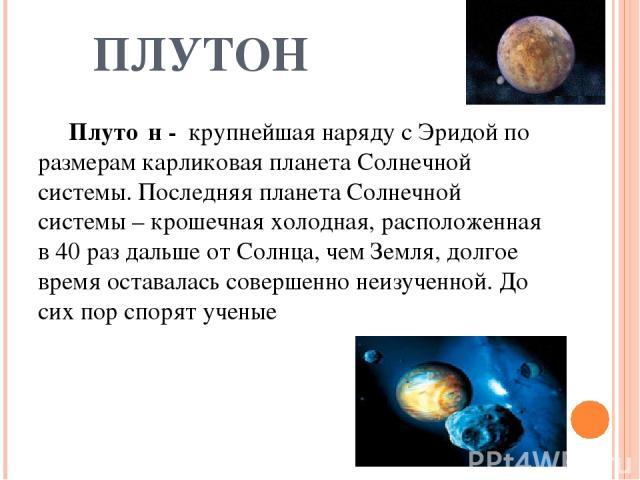 ПЛУТОН Плуто н - крупнейшая наряду с Эридой по размерам карликовая планета Солнечной системы. Последняя планета Солнечной системы – крошечная холодная, расположенная в 40 раз дальше от Солнца, чем Земля, долгое время оставалась совершенно неизученно…