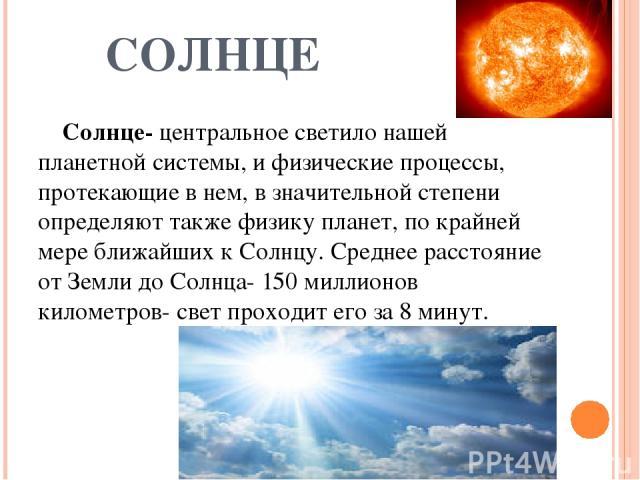 СОЛНЦЕ Солнце- центральное светило нашей планетной системы, и физические процессы, протекающие в нем, в значительной степени определяют также физику планет, по крайней мере ближайших к Солнцу. Среднее расстояние от Земли до Солнца- 150 миллионов кил…