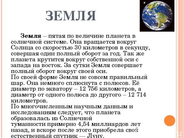 ЗЕМЛЯ Земля –пятая по величине планета в солнечной системе. Она вращается вокруг Солнца со скоростью 30 километров в секунду, совершая один полный оборот за год. Так же планета крутится вокруг собственной оси с запада на восток. За сутки Земля сове…
