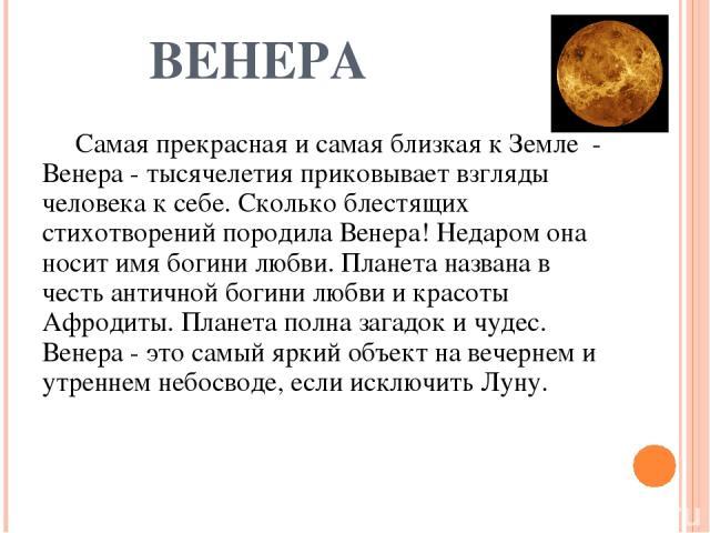 ВЕНЕРА Самая прекрасная и самая близкая к Земле - Венера - тысячелетия приковывает взгляды человека к себе. Сколько блестящих стихотворений породила Венера! Недаром она носит имя богини любви. Планета названа в честь античной богини любви и красоты …