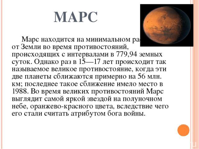 МАРС Марс находится на минимальном расстоянии от Земли во время противостояний, происходящих с интервалами в 779,94 земных суток. Однако раз в 15—17 лет происходит так называемое великое противостояние, когда эти две планеты сближаются примерно на 5…