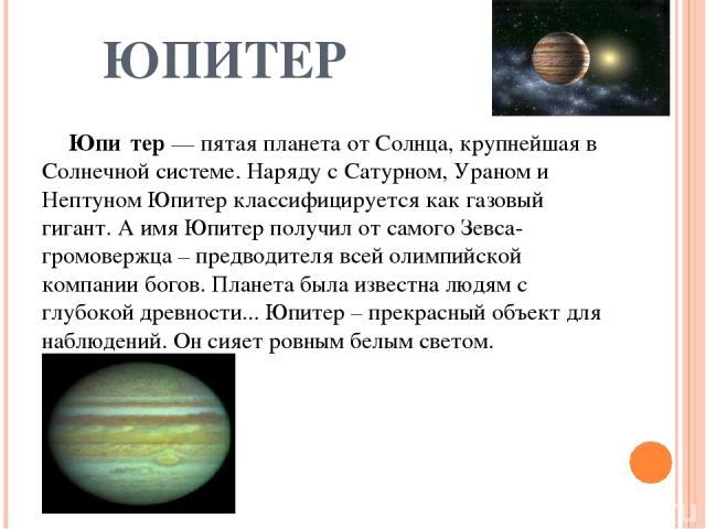 ЮПИТЕР Юпи тер — пятая планета от Солнца, крупнейшая в Солнечной системе. Наряду с Сатурном, Ураном и Нептуном Юпитер классифицируется как газовый гигант. А имя Юпитер получил от самого Зевса-громовержца – предводителя всей олимпийской компании бого…