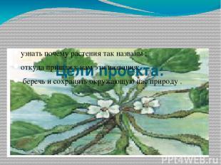 Цели проекта: узнать почему растения так названы ; откуда пришли к нам эти назва