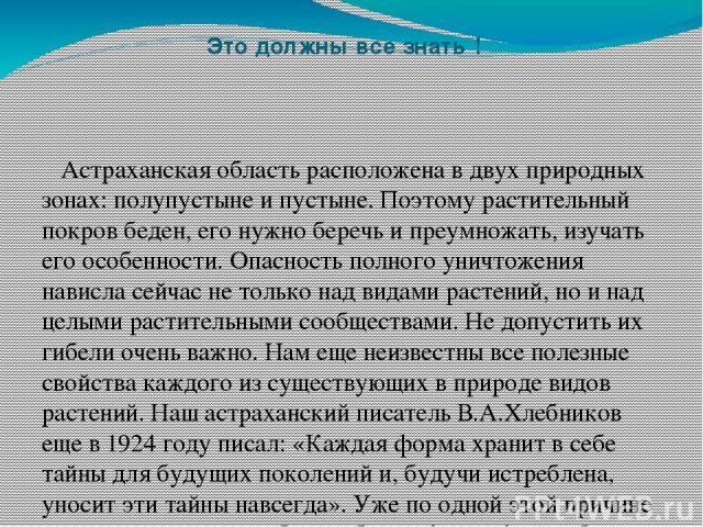 Это должны все знать ! Астраханская область расположена в двух природных зонах: полупустыне и пустыне. Поэтому растительный покров беден, его нужно беречь и преумножать, изучать его особенности. Опасность полного уничтожения нависла сейчас не только…
