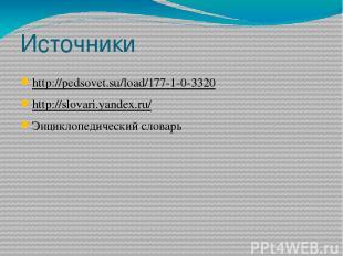 Источники http://pedsovet.su/load/177-1-0-3320 http://slovari.yandex.ru/ Энцикло