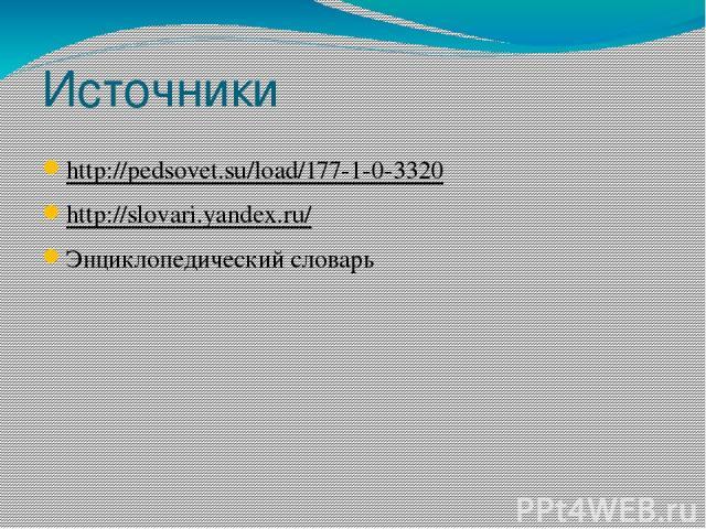 Источники http://pedsovet.su/load/177-1-0-3320 http://slovari.yandex.ru/ Энциклопедический словарь
