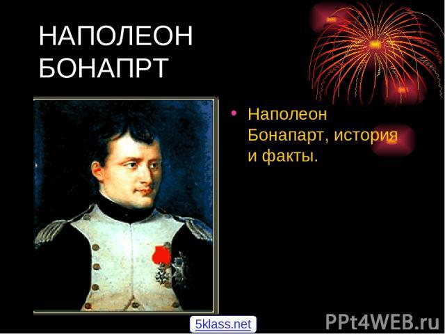 НАПОЛЕОН БОНАПРТ Наполеон Бонапарт, история и факты. 5klass.net