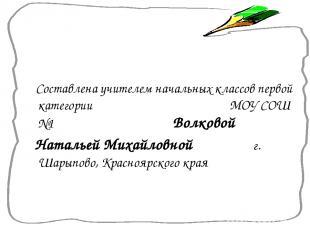 Составлена учителем начальных классов первой категории МОУ СОШ №1 Волковой Натал